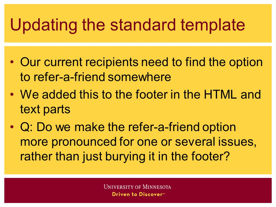 Updating the standard template Our current recipients need to find the option to refer-a-friend somewhere We added this to the footer in the HTML and text parts Q: Do we make the refer-a-friend option more pronounced for one or several issues, rather than just burying it in the footer