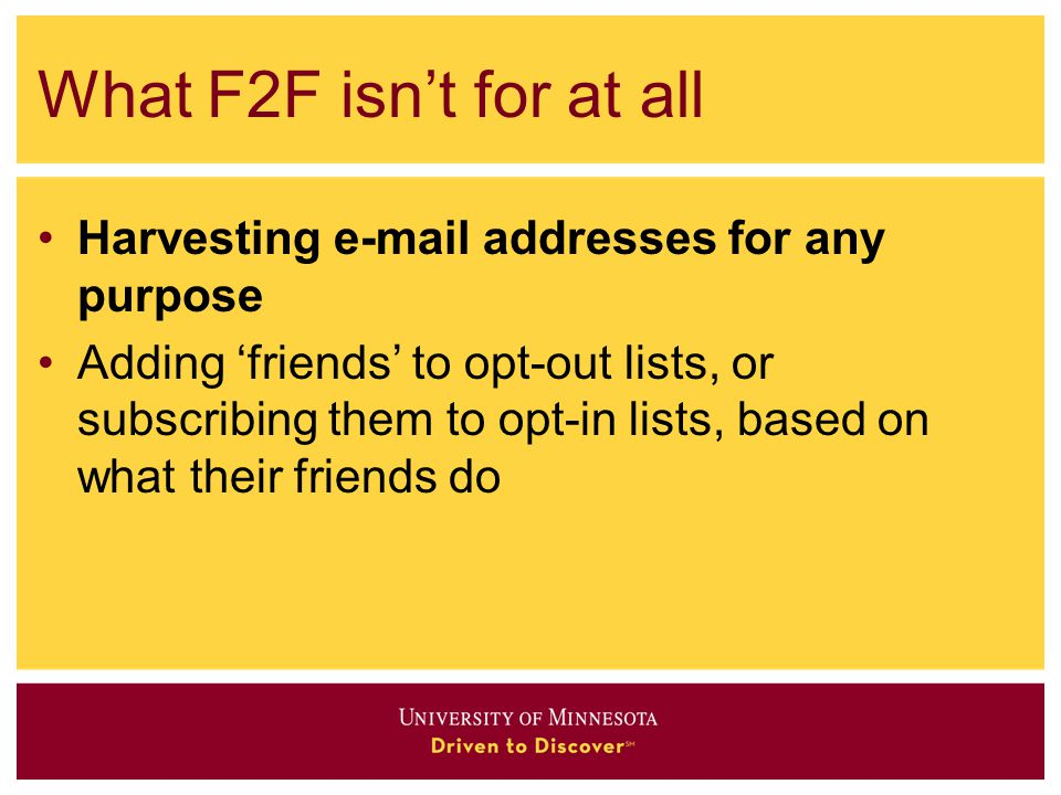 What F2F isn't for at all Harvesting e-mail addresses for any purpose Adding 'friends' to opt-out lists, or subscribing them to opt-in lists, based on what their friends do