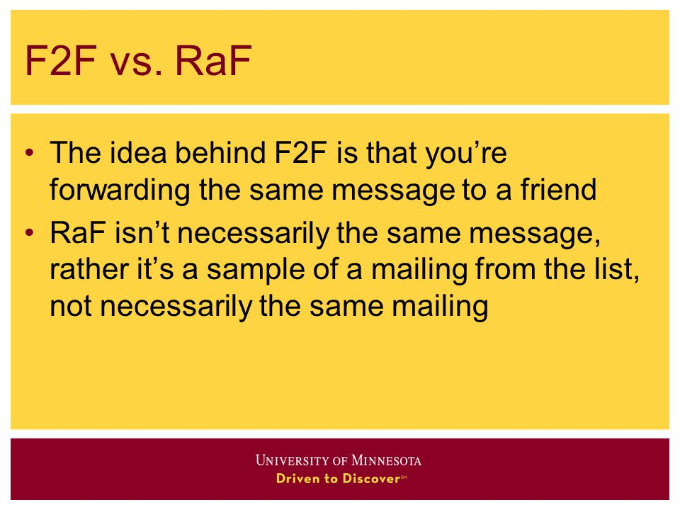 A basic outline of F2F 1.Send a blast 2.Recipients follow the link to forward-to-a-friend and arrive at a web form 3.Recipients enter e-mail addresses of their friends and submit the form 4.The friends receive a pre-selected piece of content and an invitation to subscribe 5.Hopefully, they subscribe