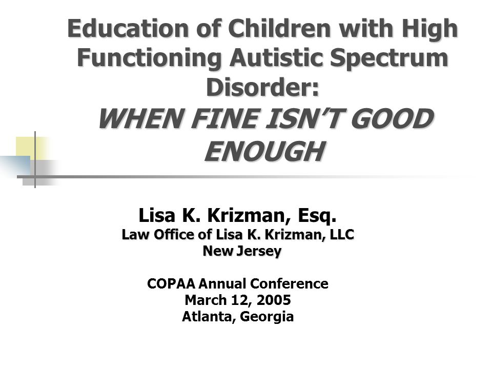 Education of Children with High Functioning Autistic Spectrum Disorder: WHEN FINE ISN'T GOOD ENOUGH Lisa K.