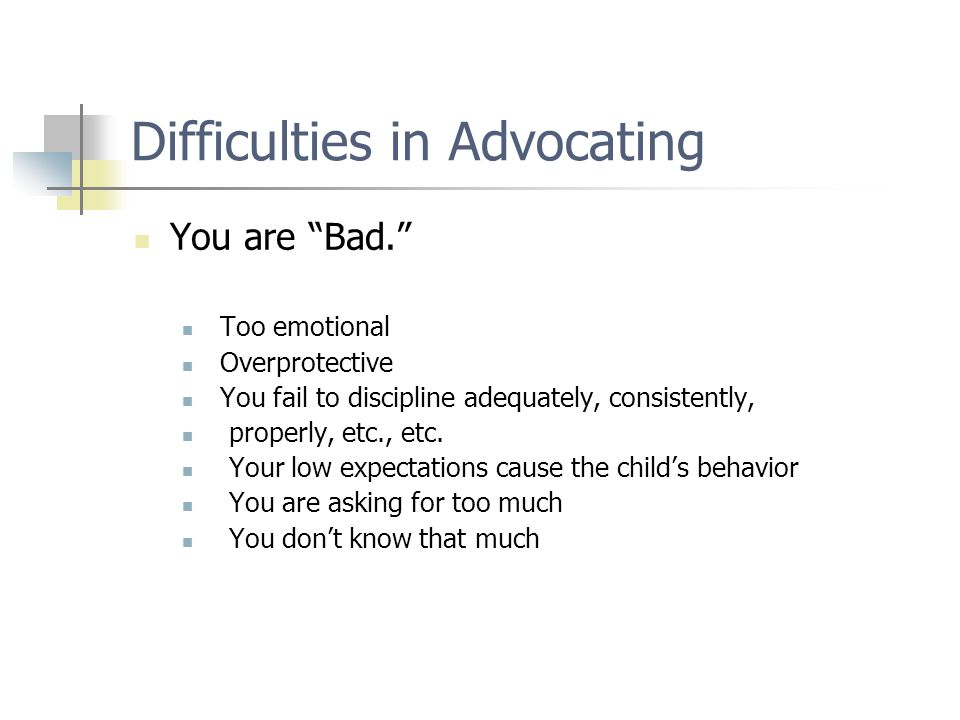 "Difficulties in Advocating You are ""Bad."" Too emotional Overprotective You fail to discipline adequately, consistently, properly, etc., etc. Your low"