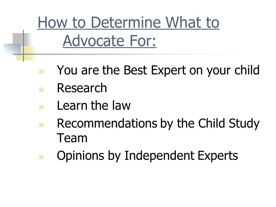 How to Determine What to Advocate For: You are the Best Expert on your child Research Learn the law Recommendations by the Child Study Team Opinions by Independent Experts