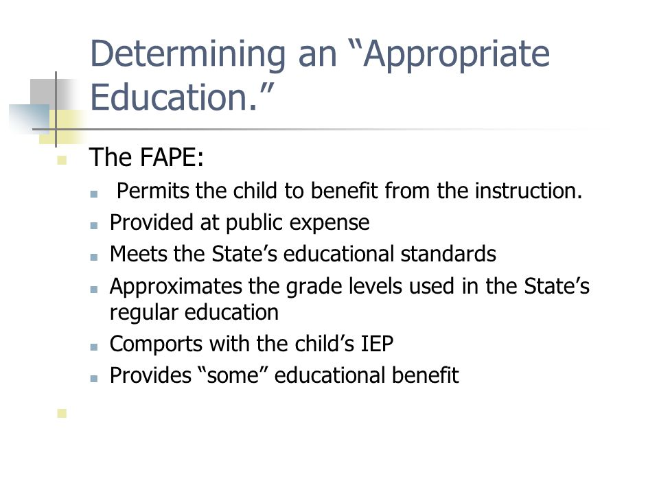 "Determining an ""Appropriate Education."" The FAPE: Permits the child to benefit from the instruction. Provided at public expense Meets the State's educ"
