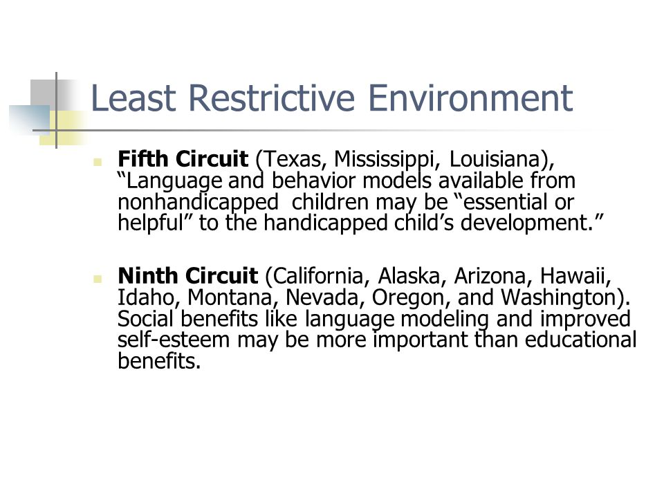 Least Restrictive Environment Fifth Circuit (Texas, Mississippi, Louisiana), Language and behavior models available from nonhandicapped children may be essential or helpful to the handicapped child's development. Ninth Circuit (California, Alaska, Arizona, Hawaii, Idaho, Montana, Nevada, Oregon, and Washington).