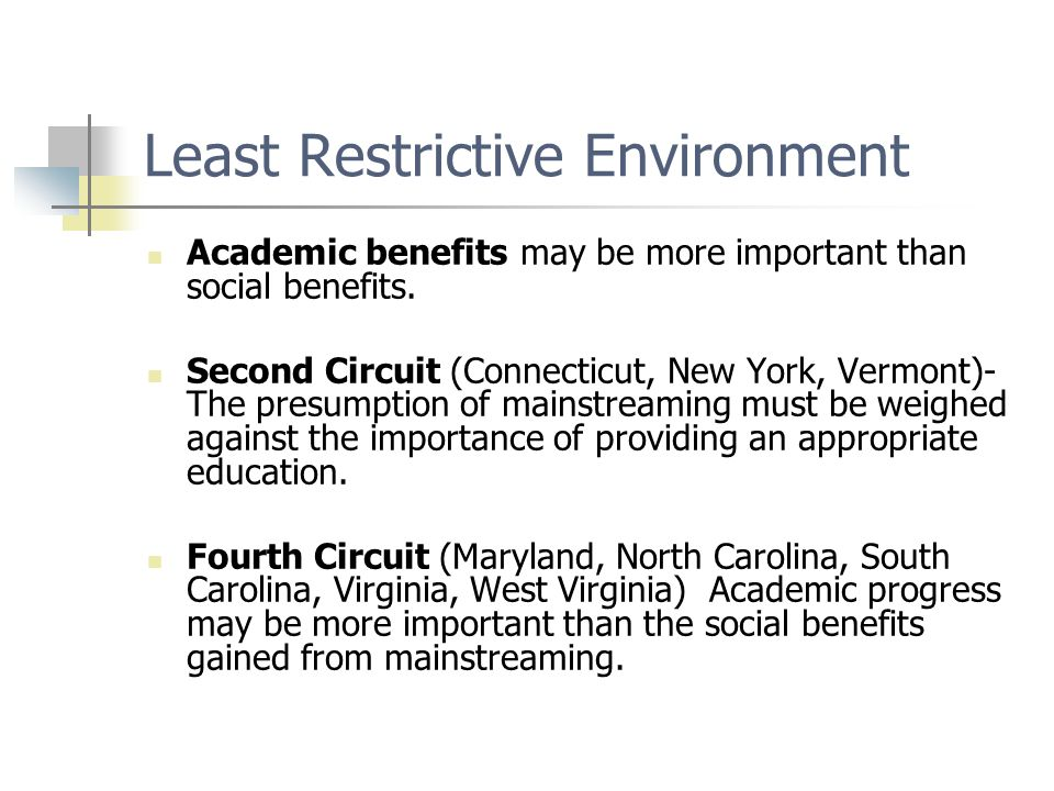 Least Restrictive Environment Academic benefits may be more important than social benefits. Second Circuit (Connecticut, New York, Vermont)- The presu