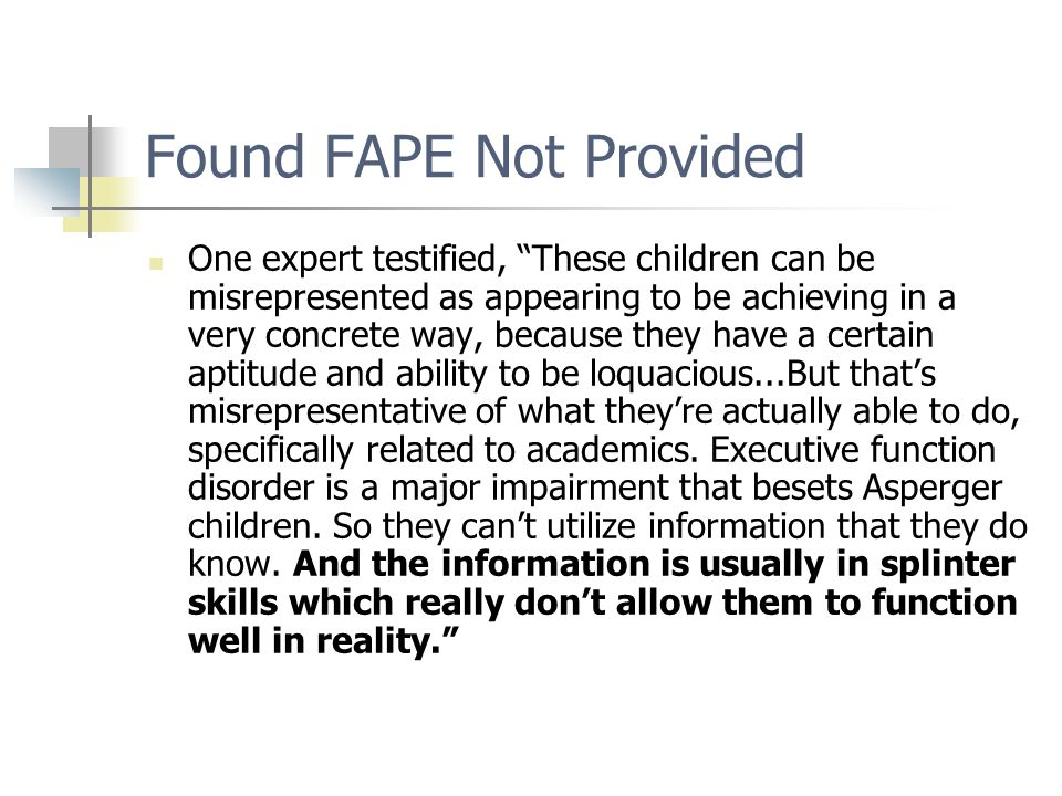Found FAPE Not Provided One expert testified, These children can be misrepresented as appearing to be achieving in a very concrete way, because they have a certain aptitude and ability to be loquacious...But that's misrepresentative of what they're actually able to do, specifically related to academics.