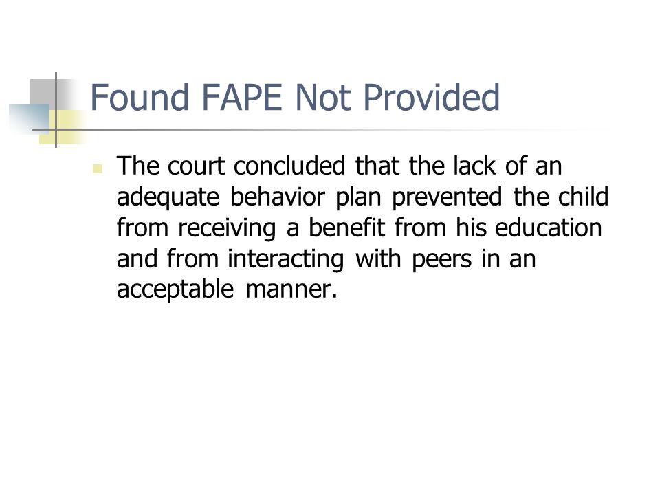 Found FAPE Not Provided The court concluded that the lack of an adequate behavior plan prevented the child from receiving a benefit from his education and from interacting with peers in an acceptable manner.