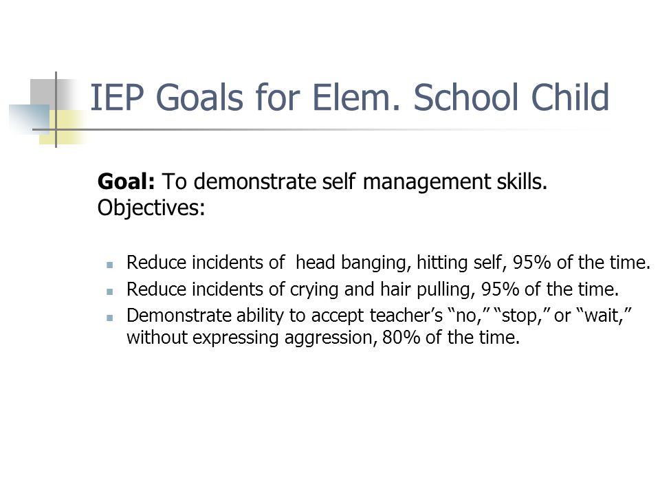 IEP Goals for Elem. School Child Goal: To demonstrate self management skills.