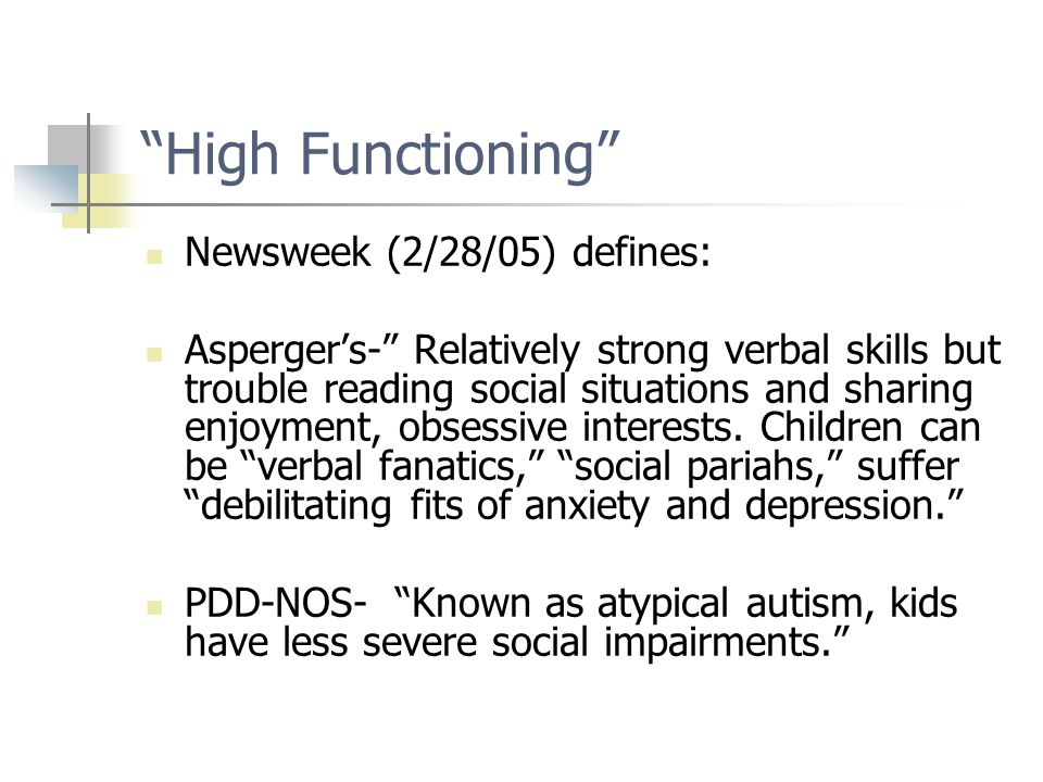 High Functioning Newsweek (2/28/05) defines: Asperger's- Relatively strong verbal skills but trouble reading social situations and sharing enjoyment, obsessive interests.