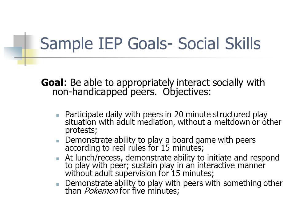Sample IEP Goals- Social Skills Goal: Be able to appropriately interact socially with non-handicapped peers. Objectives: Participate daily with peers