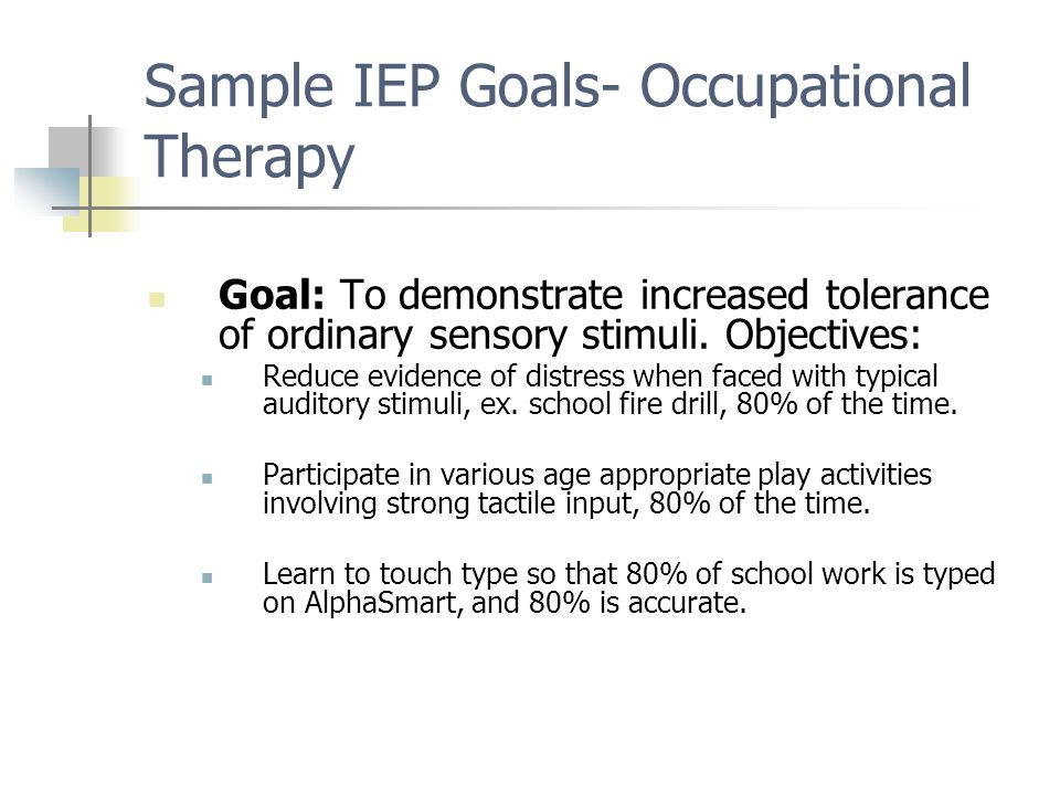 Sample IEP Goals- Occupational Therapy Goal: To demonstrate increased tolerance of ordinary sensory stimuli. Objectives: Reduce evidence of distress w
