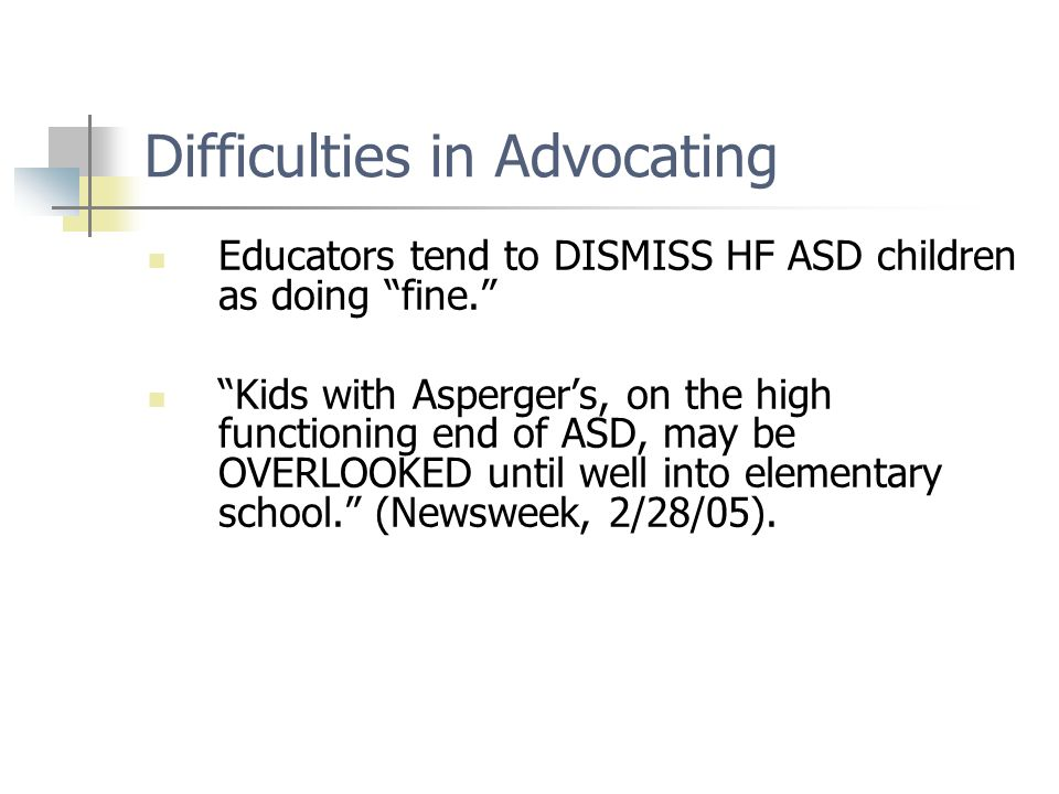 Difficulties in Advocating Educators tend to DISMISS HF ASD children as doing fine. Kids with Asperger's, on the high functioning end of ASD, may be OVERLOOKED until well into elementary school. (Newsweek, 2/28/05).