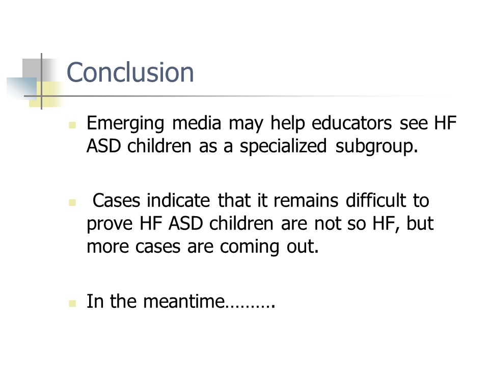 Conclusion Emerging media may help educators see HF ASD children as a specialized subgroup. Cases indicate that it remains difficult to prove HF ASD c