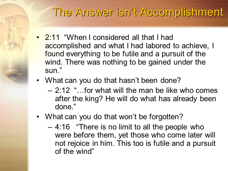 The Answer isn't Accomplishment 2:11 When I considered all that I had accomplished and what I had labored to achieve, I found everything to be futile and a pursuit of the wind.