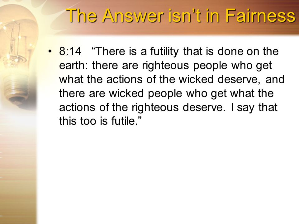 The Answer isn't in Fairness 8:14 There is a futility that is done on the earth: there are righteous people who get what the actions of the wicked deserve, and there are wicked people who get what the actions of the righteous deserve.