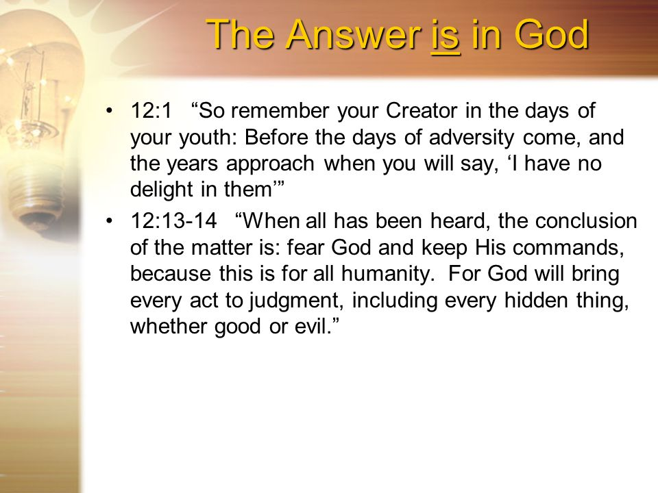 The Answer is in God 12:1 So remember your Creator in the days of your youth: Before the days of adversity come, and the years approach when you will say, 'I have no delight in them' 12:13-14 When all has been heard, the conclusion of the matter is: fear God and keep His commands, because this is for all humanity.