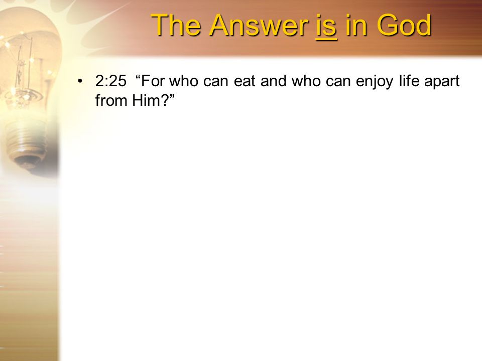 The Answer is in God 2:25 For who can eat and who can enjoy life apart from Him?