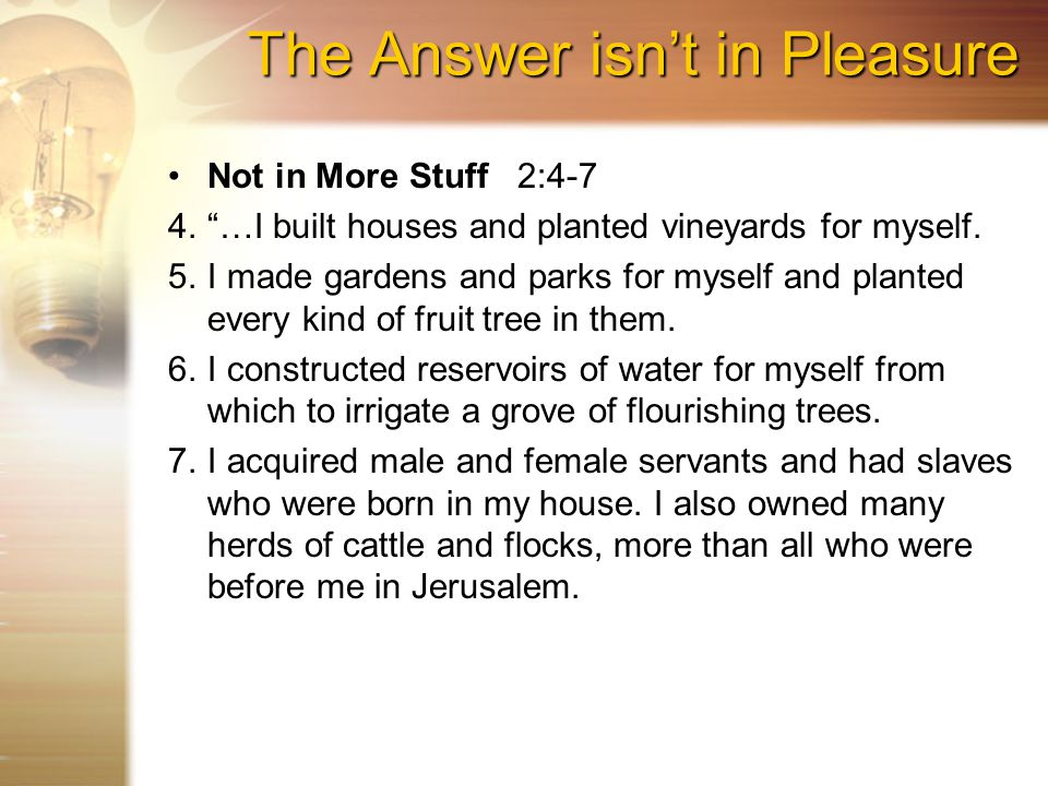 The Answer isn't in Pleasure Not in More StuffNot in More Stuff 2:4-7 4. …I built houses and planted vineyards for myself.