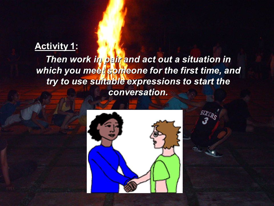 Activity 1: Then work in pair and act out a situation in which you meet someone for the first time, and try to use suitable expressions to start the conversation.