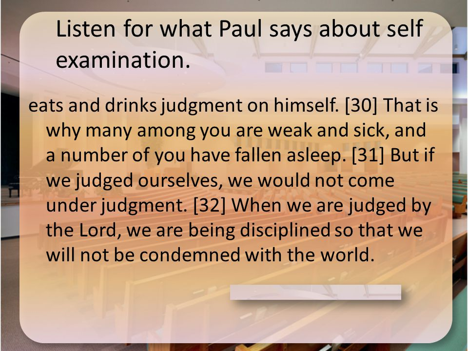 Listen for what Paul says about self examination. eats and drinks judgment on himself.