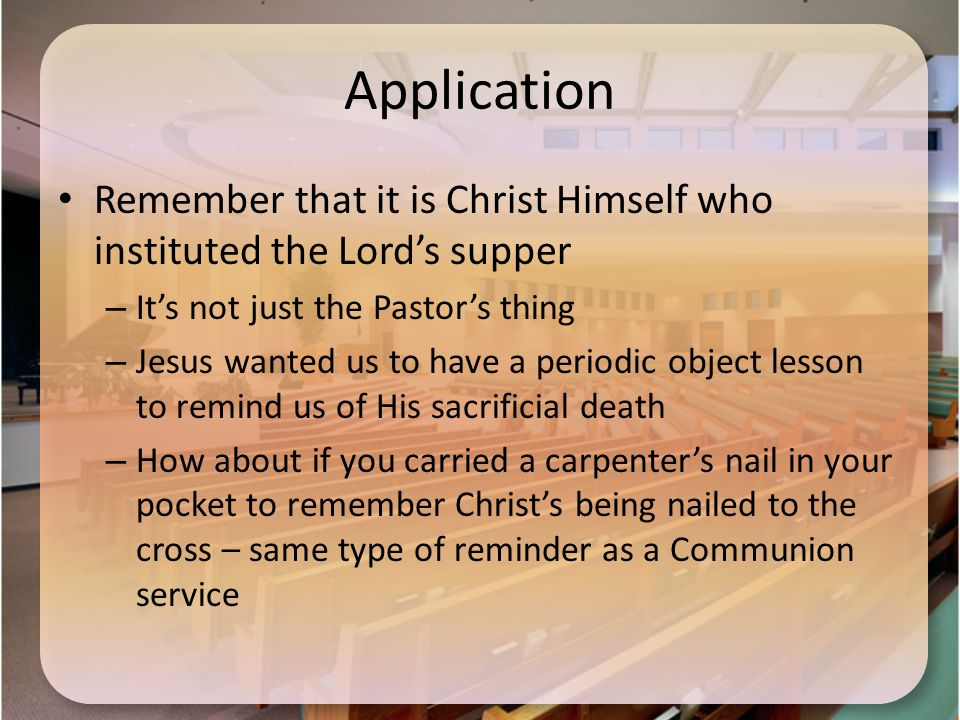 Application Remember that it is Christ Himself who instituted the Lord's supper – It's not just the Pastor's thing – Jesus wanted us to have a periodic object lesson to remind us of His sacrificial death – How about if you carried a carpenter's nail in your pocket to remember Christ's being nailed to the cross – same type of reminder as a Communion service
