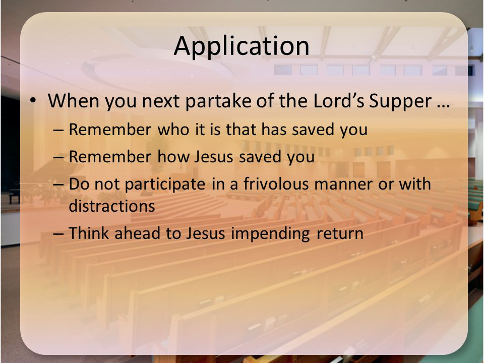 Application When you next partake of the Lord's Supper … – Remember who it is that has saved you – Remember how Jesus saved you – Do not participate in a frivolous manner or with distractions – Think ahead to Jesus impending return