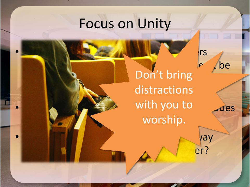 Focus on Unity How can a wrong attitude toward others impact our worship experience, whether it be the Lord's Supper or any other time of group worship.