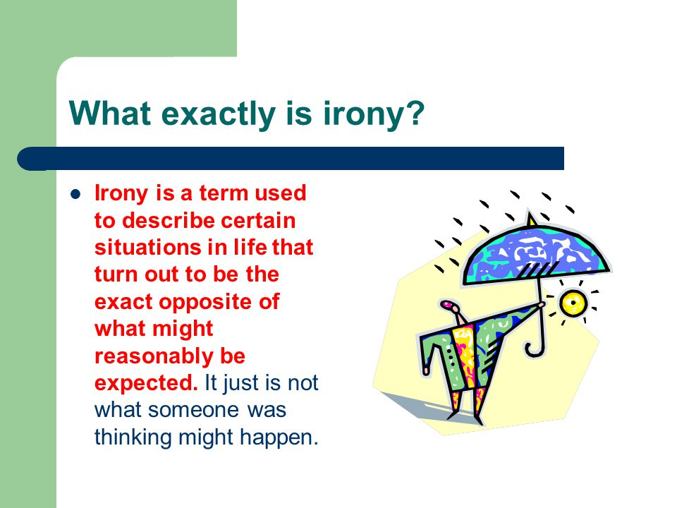 What exactly is irony? Irony is a term used to describe certain situations in life that turn out to be the exact opposite of what might reasonably be