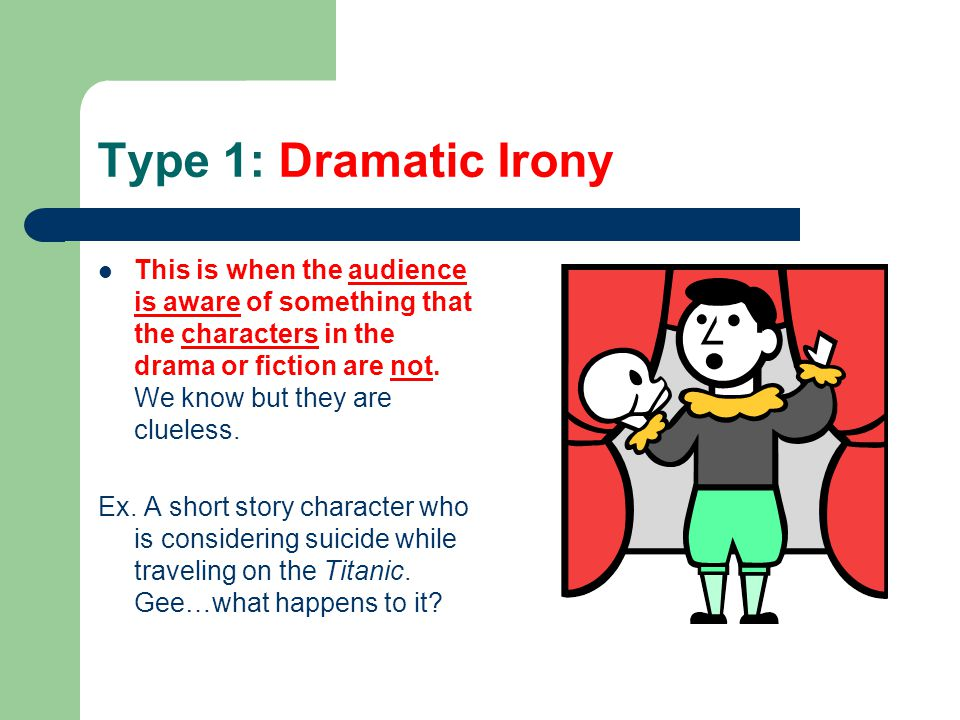 Type 1: Dramatic Irony This is when the audience is aware of something that the characters in the drama or fiction are not. We know but they are cluel