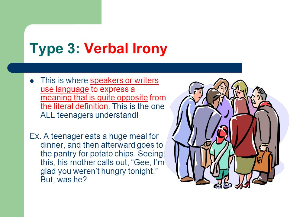 Type 3: Verbal Irony This is where speakers or writers use language to express a meaning that is quite opposite from the literal definition. This is t