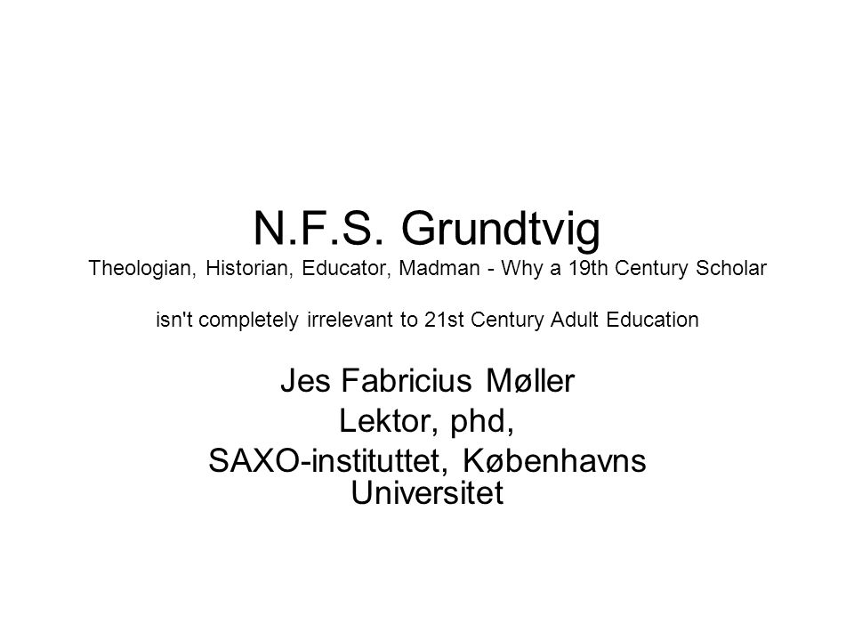 N.F.S. Grundtvig Theologian, Historian, Educator, Madman - Why a 19th Century Scholar isn't completely irrelevant to 21st Century Adult Education Jes