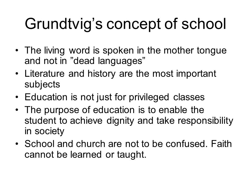 Grundtvig's concept of school The living word is spoken in the mother tongue and not in dead languages Literature and history are the most important subjects Education is not just for privileged classes The purpose of education is to enable the student to achieve dignity and take responsibility in society School and church are not to be confused.
