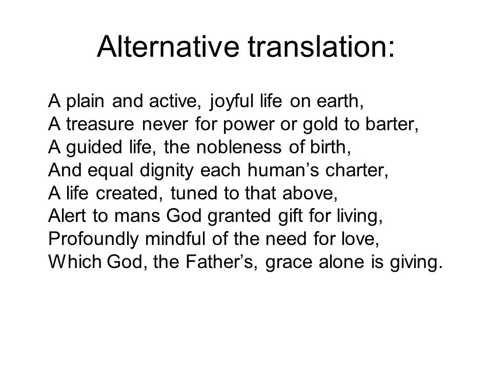 Alternative translation: A plain and active, joyful life on earth, A treasure never for power or gold to barter, A guided life, the nobleness of birth, And equal dignity each human's charter, A life created, tuned to that above, Alert to mans God granted gift for living, Profoundly mindful of the need for love, Which God, the Father's, grace alone is giving.