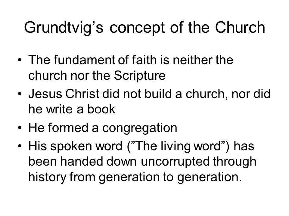 Grundtvig's concept of the Church The fundament of faith is neither the church nor the Scripture Jesus Christ did not build a church, nor did he write a book He formed a congregation His spoken word ( The living word ) has been handed down uncorrupted through history from generation to generation.