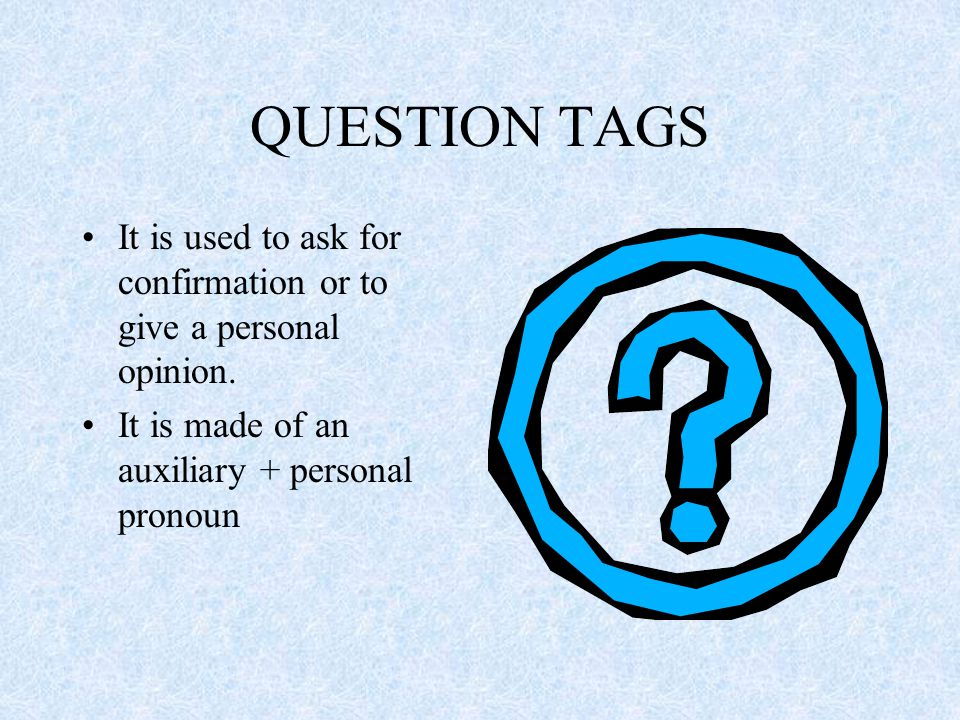 Question tags If there is an affirmative auxiliary verb, the question tag has the same auxiliary in the negative and vice-versa: He has a house in London, hasn't he.