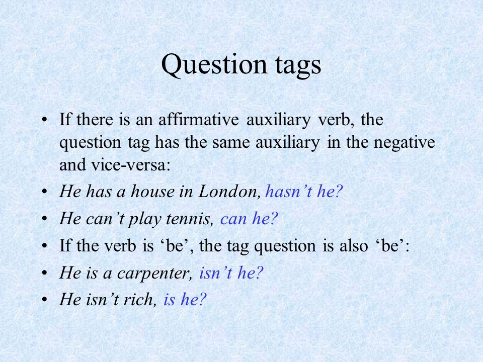 Question tags If the main verb is not an auxiliary verb or 'be', do/does/did are used in the question tag: He works in O Barco, doesn't he.