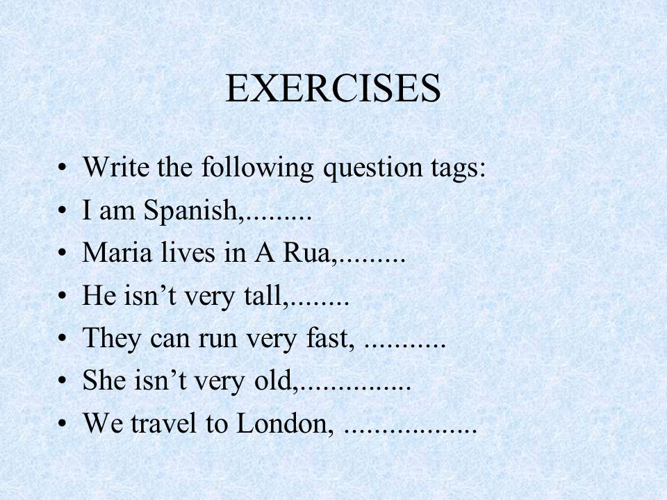 EXERCISES Write the following question tags: I am Spanish,.........