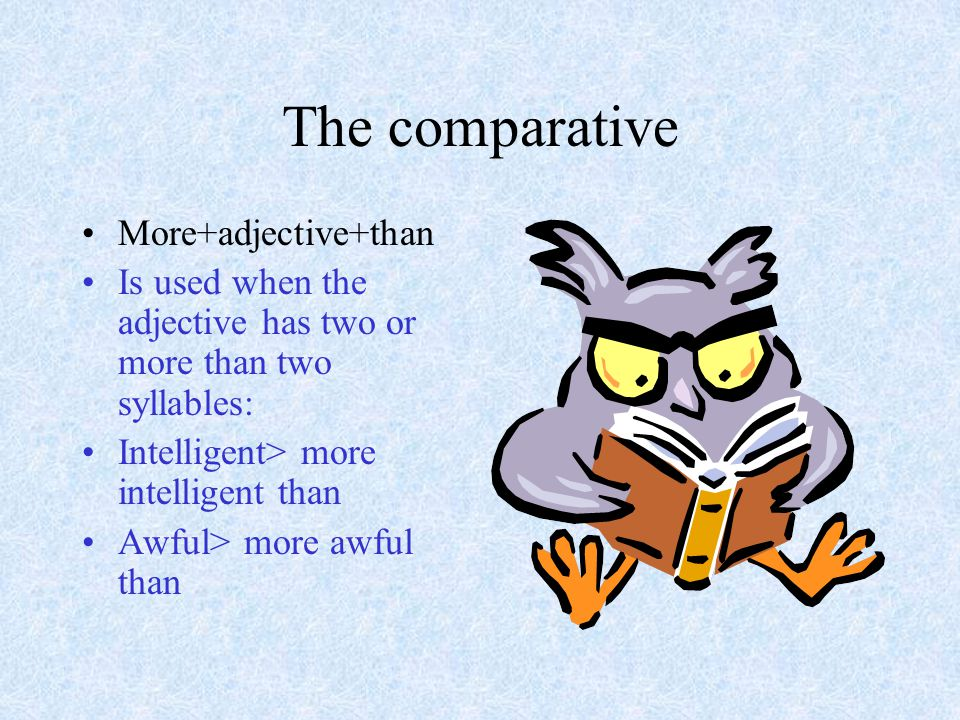 The comparative More+adjective+than Is used when the adjective has two or more than two syllables: Intelligent> more intelligent than Awful> more awful than
