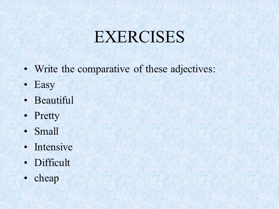EXERCISES Write the comparative of these adjectives: Easy Beautiful Pretty Small Intensive Difficult cheap