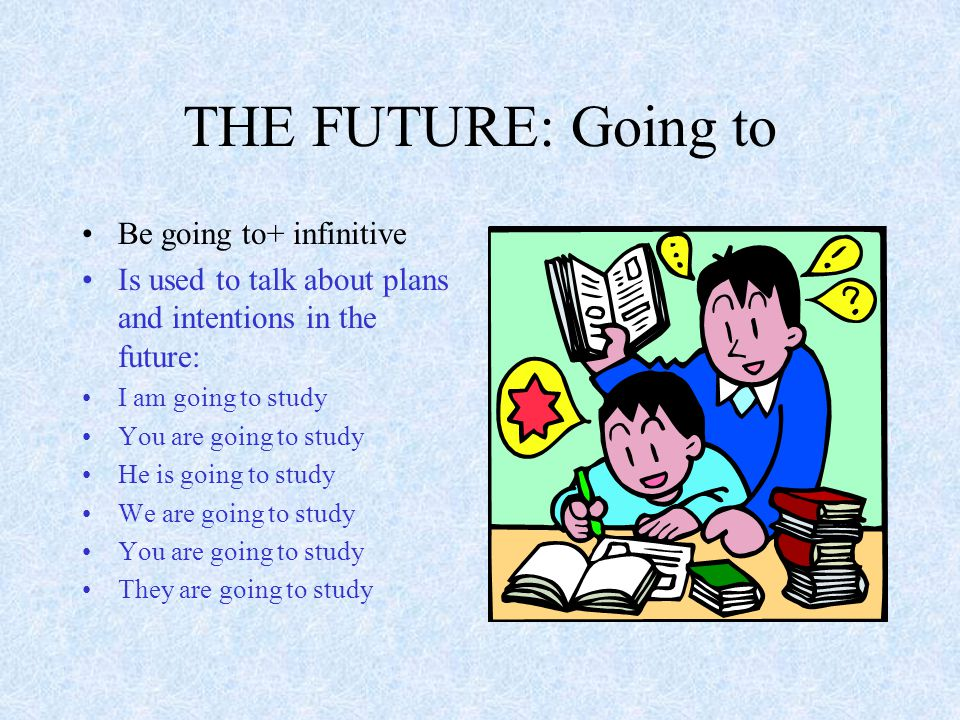 THE FUTURE: Going to Be going to+ infinitive Is used to talk about plans and intentions in the future: I am going to study You are going to study He is going to study We are going to study You are going to study They are going to study