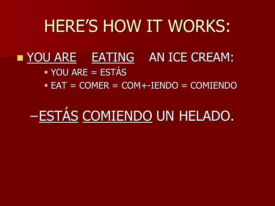 HERE'S HOW IT WORKS: YOU ARE EATING AN ICE CREAM: YOU ARE EATING AN ICE CREAM:  YOU ARE = ESTÁS  EAT = COMER = COM+-IENDO = COMIENDO –ESTÁS COMIENDO UN HELADO.