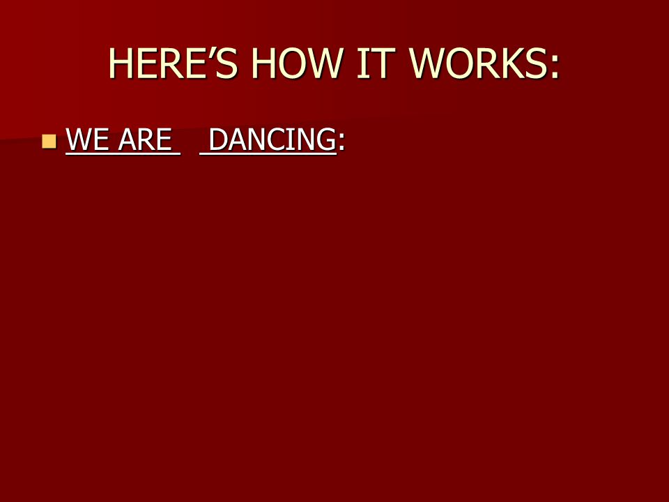 HERE'S HOW IT WORKS: WE ARE DANCING: WE ARE DANCING: