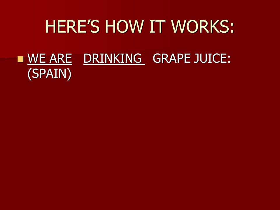 HERE'S HOW IT WORKS: WE ARE DRINKING GRAPE JUICE: (SPAIN) WE ARE DRINKING GRAPE JUICE: (SPAIN)