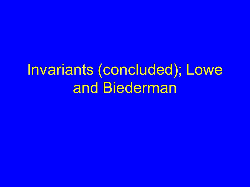 Invariants (concluded); Lowe and Biederman