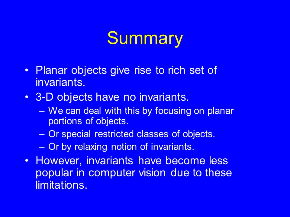 Summary Planar objects give rise to rich set of invariants. 3-D objects have no invariants. –We can deal with this by focusing on planar portions of o