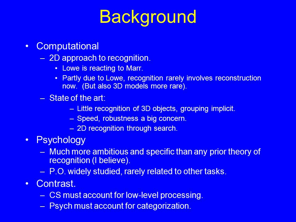 Background Computational –2D approach to recognition. Lowe is reacting to Marr. Partly due to Lowe, recognition rarely involves reconstruction now. (B