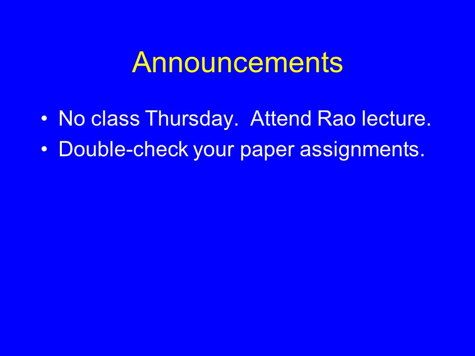 Announcements No class Thursday. Attend Rao lecture. Double-check your paper assignments.