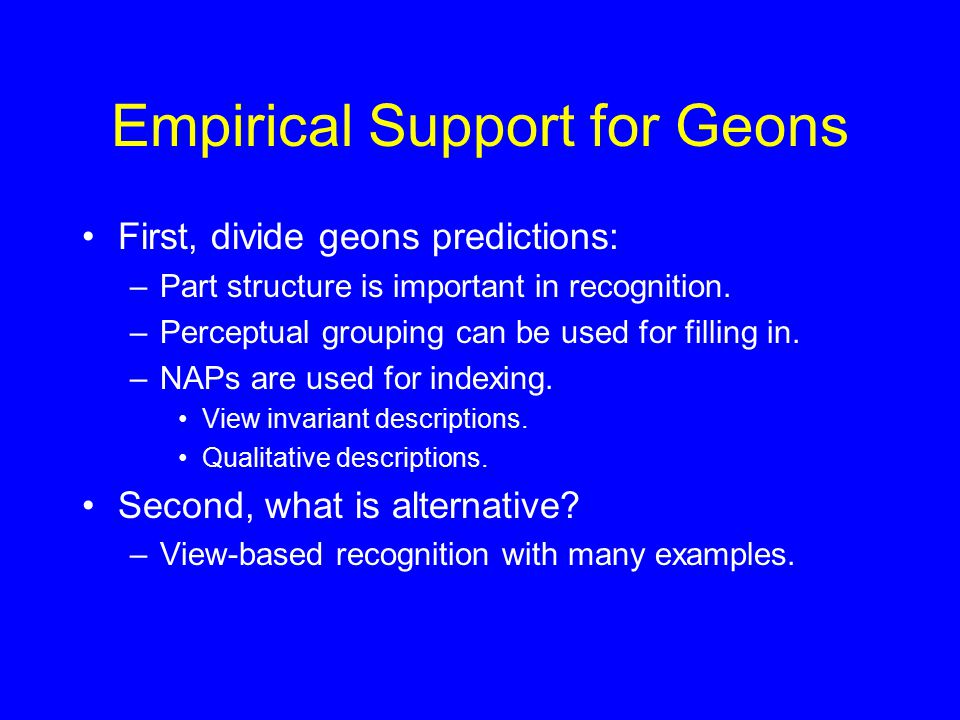 Empirical Support for Geons First, divide geons predictions: –Part structure is important in recognition. –Perceptual grouping can be used for filling