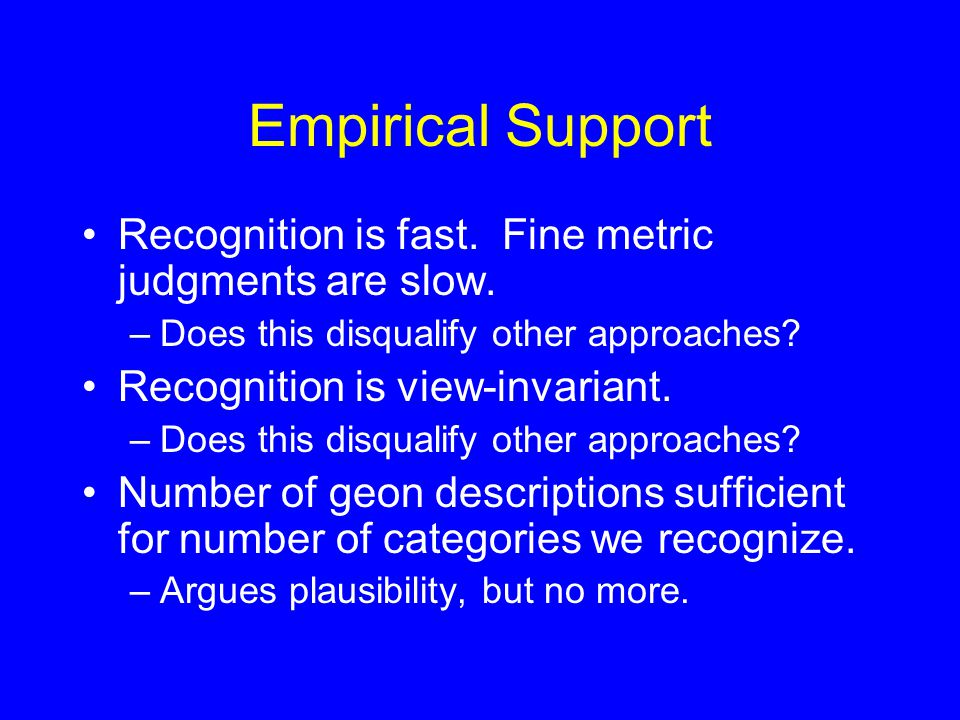 Empirical Support Recognition is fast. Fine metric judgments are slow. –Does this disqualify other approaches? Recognition is view-invariant. –Does th