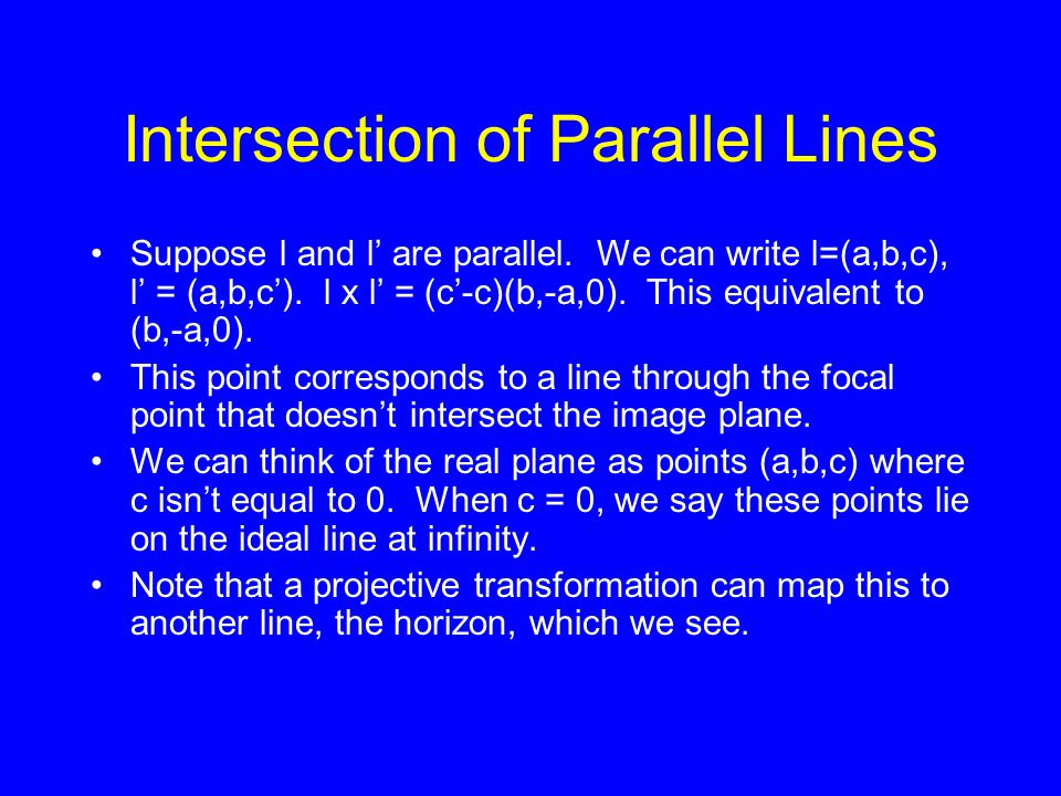 Intersection of Parallel Lines Suppose l and l' are parallel. We can write l=(a,b,c), l' = (a,b,c'). l x l' = (c'-c)(b,-a,0). This equivalent to (b,-a